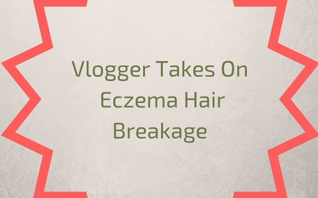 Vlogger Takes On Eczema Hair Breakage