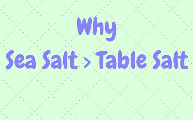 Why Sea Salt > Table Salt